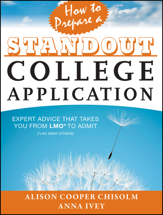 Anna Ivey How to Prepare a Standout College Application. Expert Advice that Takes You from LMO* (*Like Many Others) to Admit