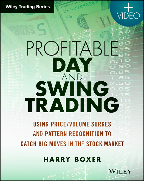 Harry Boxer Profitable Day and Swing Trading. Using Price / Volume Surges and Pattern Recognition to Catch Big Moves in the Stock Market tim ord the secret science of price and volume techniques for spotting market trends hot sectors and the best stocks