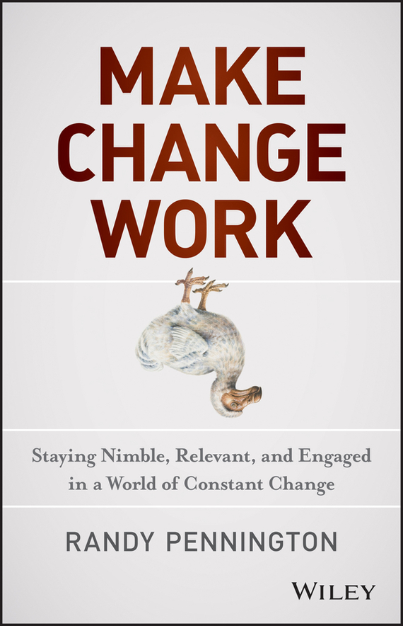 Randy  Pennington Make Change Work. Staying Nimble, Relevant, and Engaged in a World of Constant Change randy pennington make change work staying nimble relevant and engaged in a world of constant change