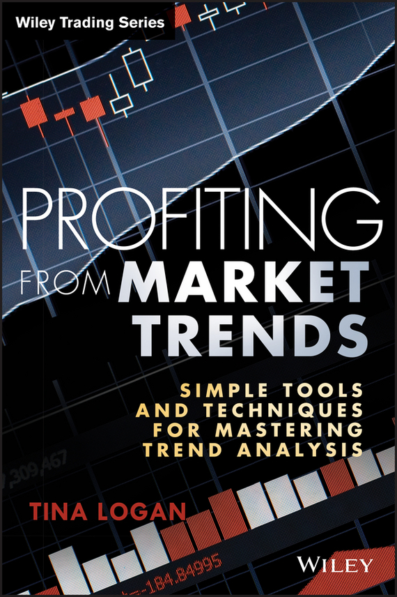 Tina Logan Profiting from Market Trends. Simple Tools and Techniques for Mastering Trend Analysis