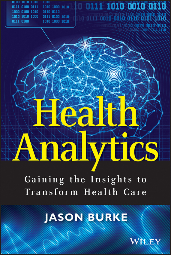 Jason  Burke Health Analytics. Gaining the Insights to Transform Health Care tony boobier analytics for insurance the real business of big data