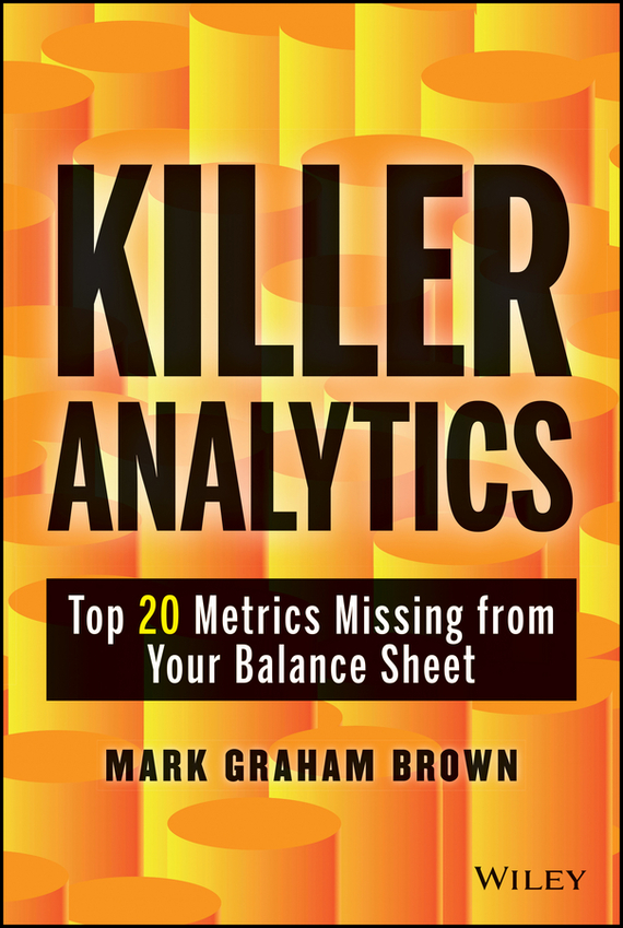 Mark Brown Graham Killer Analytics. Top 20 Metrics Missing from your Balance Sheet bart baesens profit driven business analytics