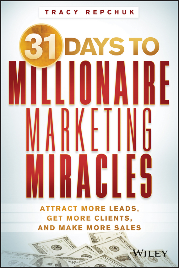 Tracy Repchuk 31 Days to Millionaire Marketing Miracles. Attract More Leads, Get More Clients, and Make More Sales do less get more