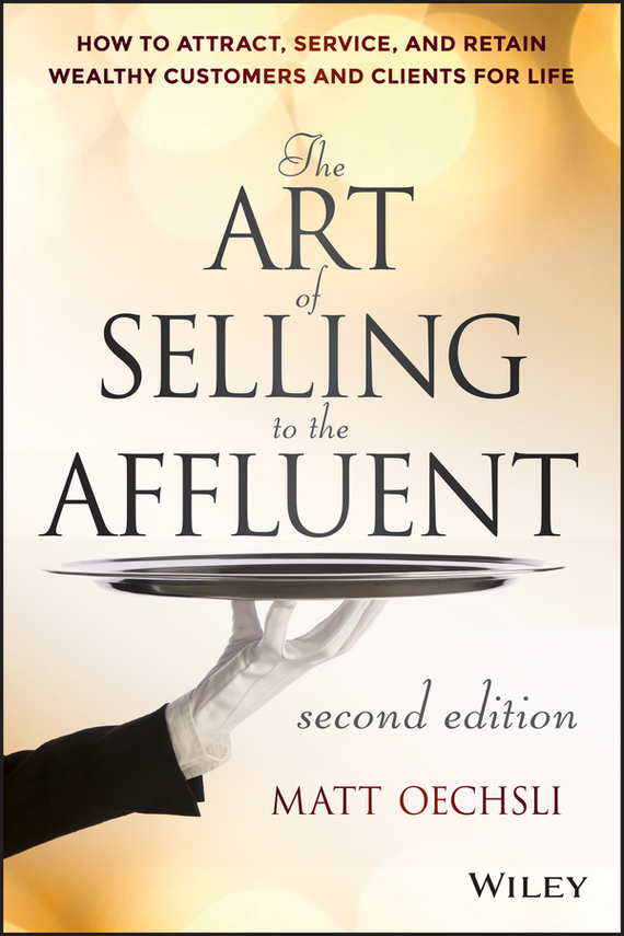 Matt  Oechsli The Art of Selling to the Affluent. How to Attract, Service, and Retain Wealthy Customers and Clients for Life art of war