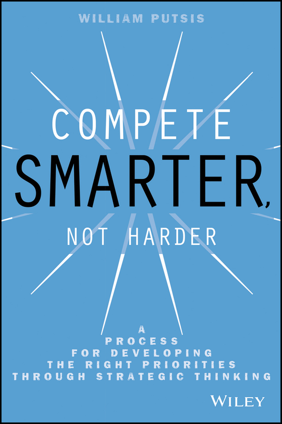цена William Putsis Compete Smarter, Not Harder. A Process for Developing the Right Priorities Through Strategic Thinking ISBN: 9781118747162