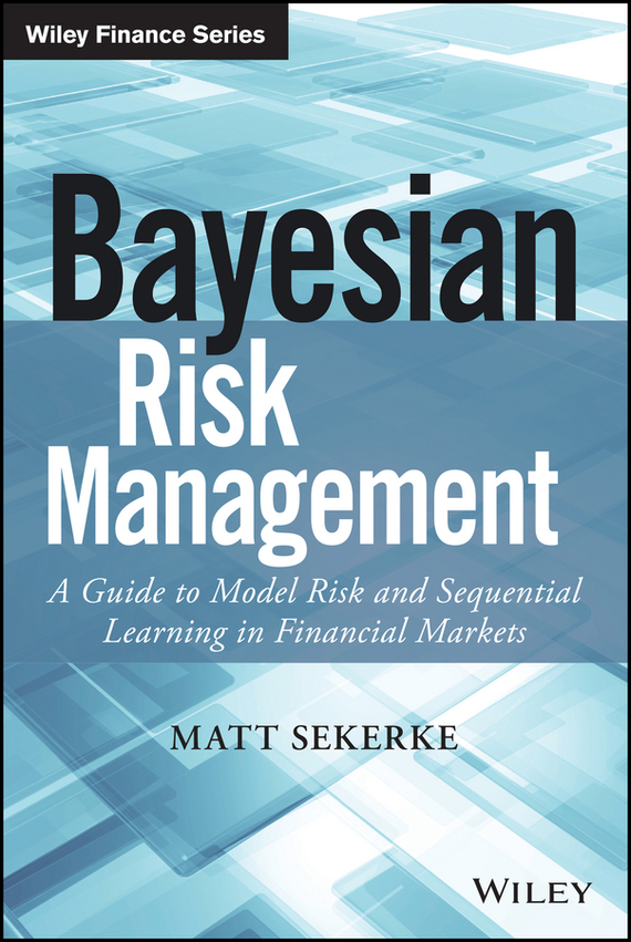 Matt Sekerke Bayesian Risk Management. A Guide to Model Risk and Sequential Learning in Financial Markets ISBN: 9781118747452