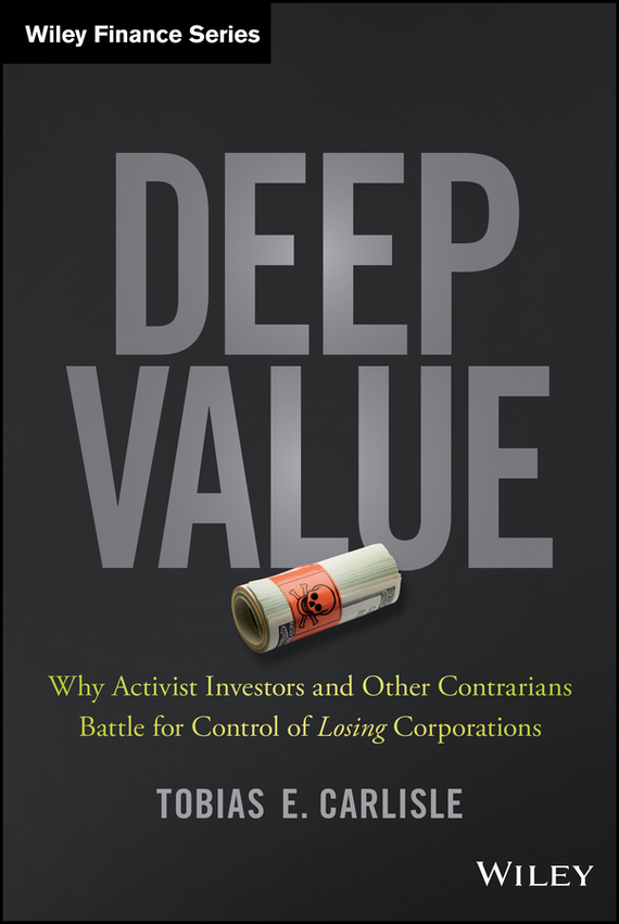 Tobias Carlisle E. Deep Value. Why Activist Investors and Other Contrarians Battle for Control of Losing Corporations corporate governance and firm value