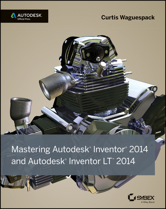 Curtis Waguespack Mastering Autodesk Inventor 2014 and Autodesk Inventor LT 2014. Autodesk Official Press
