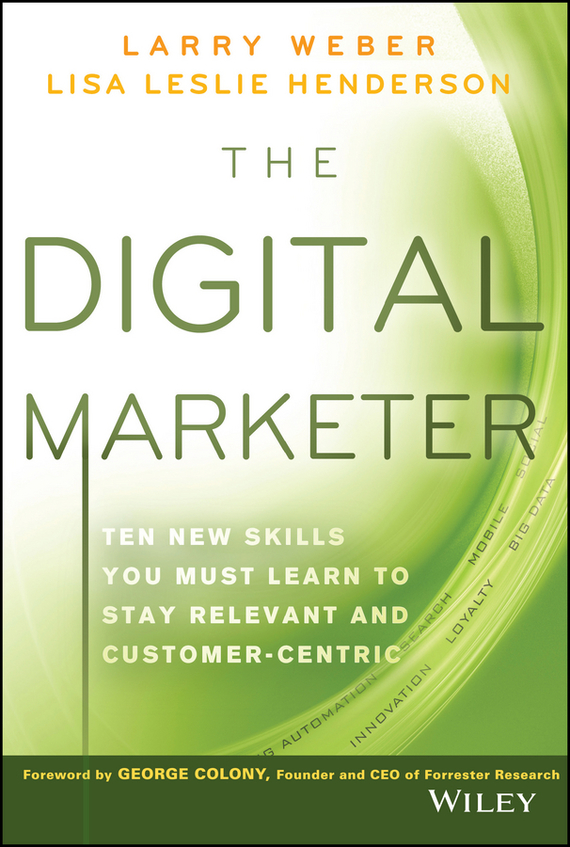 Larry Weber The Digital Marketer. Ten New Skills You Must Learn to Stay Relevant and Customer-Centric gordon linoff s data mining techniques for marketing sales and customer relationship management isbn 9780764569074