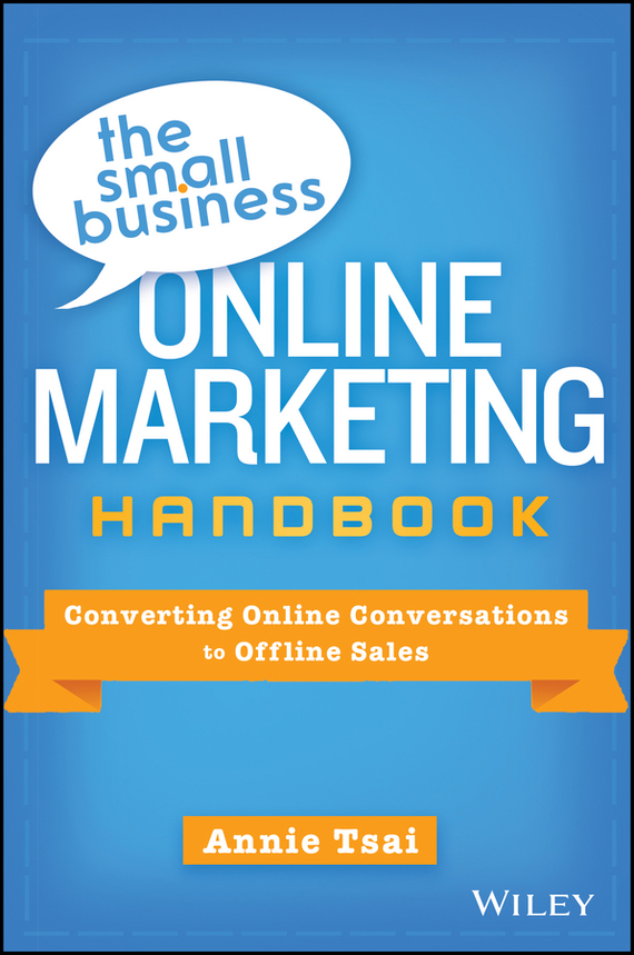 Annie Tsai The Small Business Online Marketing Handbook. Converting Online Conversations to Offline Sales colin rule online dispute resolution for business b2b ecommerce consumer employment insurance and other commercial conflicts isbn 9780787967765