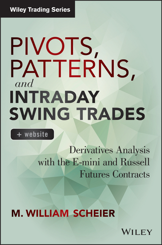 M. Scheier William Pivots, Patterns, and Intraday Swing Trades. Derivatives Analysis with the E-mini and Russell Futures Contracts aron gottesman derivatives essentials an introduction to forwards futures options and swaps