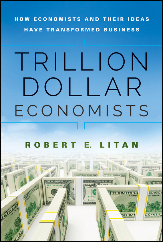 Robert  Litan Trillion Dollar Economists. How Economists and Their Ideas have Transformed Business duncan bruce the dream cafe lessons in the art of radical innovation