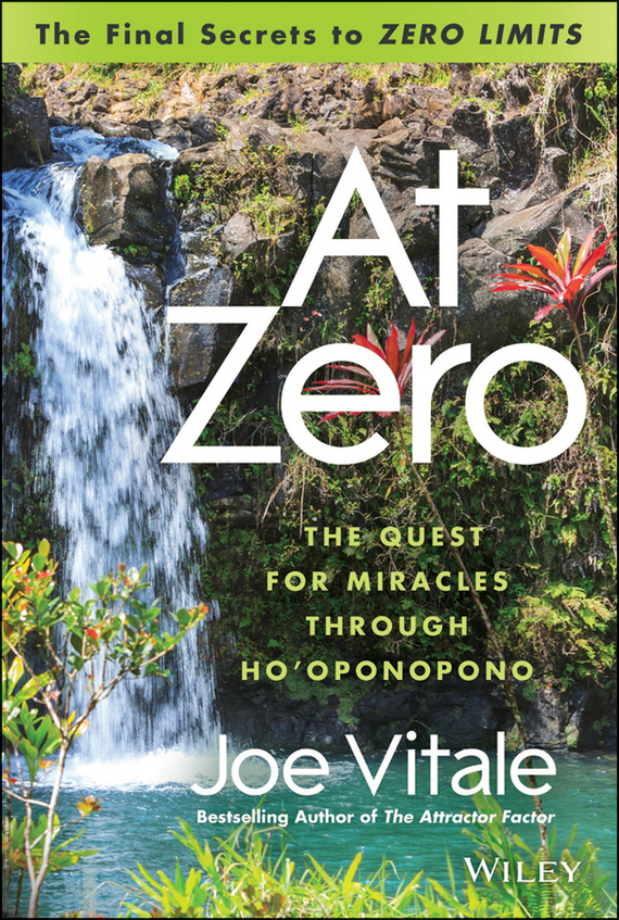 Joe  Vitale At Zero. The Final Secrets to Zero Limits The Quest for Miracles Through Ho'oponopono