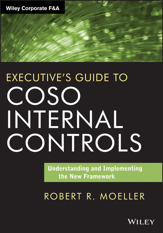Robert R. Moeller Executive's Guide to COSO Internal Controls. Understanding and Implementing the New Framework ISBN: 9781118813775