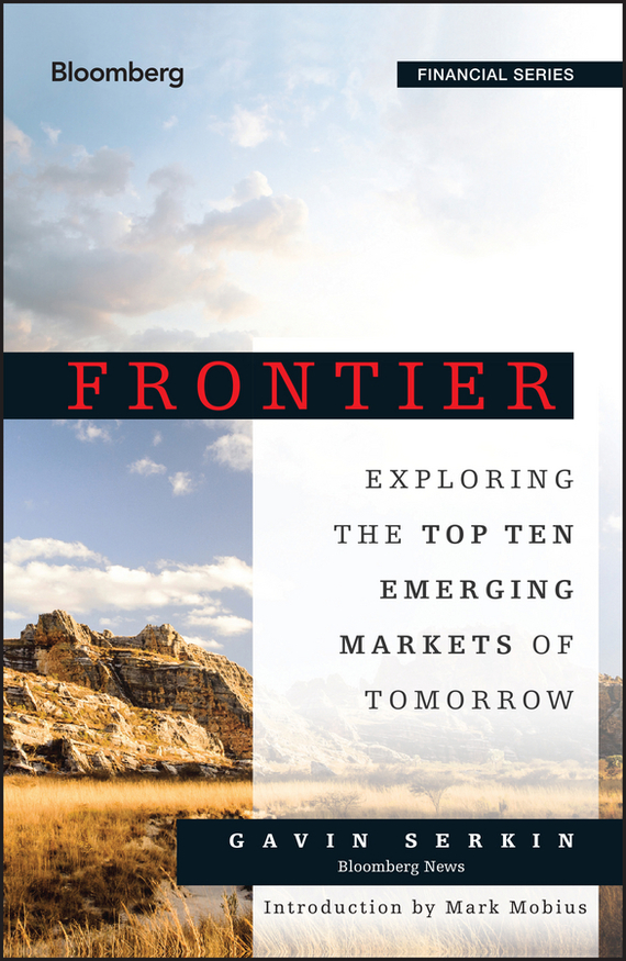 Gavin Serkin Frontier. Exploring the Top Ten Emerging Markets of Tomorrow anthony evans j markets for managers a managerial economics primer