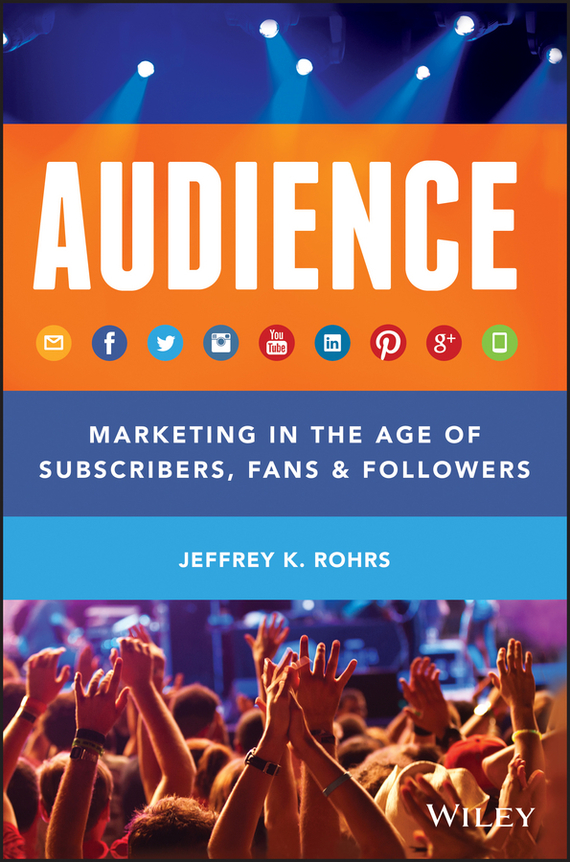 Jeffrey Rohrs K. Audience. Marketing in the Age of Subscribers, Fans and Followers stone b the everything store jeff bezos and the age of amazon