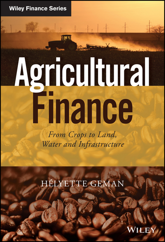 Helyette  Geman Agricultural Finance. From Crops to Land, Water and Infrastructure barbara weber infrastructure as an asset class investment strategies project finance and ppp