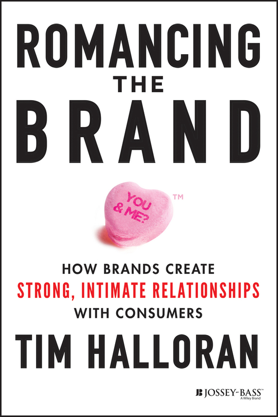 Tim  Halloran Romancing the Brand. How Brands Create Strong, Intimate Relationships with Consumers nathaniel copsey tim haughton the jcms annual review of the european union in 2014