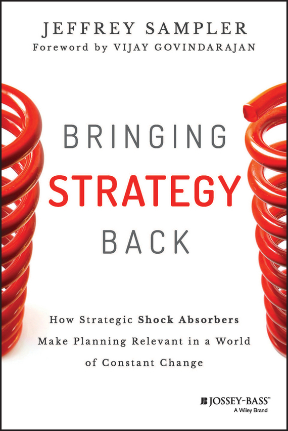 Jeffrey Sampler L. Bringing Strategy Back. How Strategic Shock Absorbers Make Planning Relevant in a World of Constant Change randy pennington make change work staying nimble relevant and engaged in a world of constant change