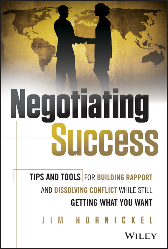 Jim Hornickel Negotiating Success. Tips and Tools for Building Rapport and Dissolving Conflict While Still Getting What You Want dale carnegie how to win friends and influence people