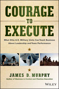 James Murphy D. - Courage to Execute. What Elite U.S. Military Units Can Teach Business About Leadership and Team Performance