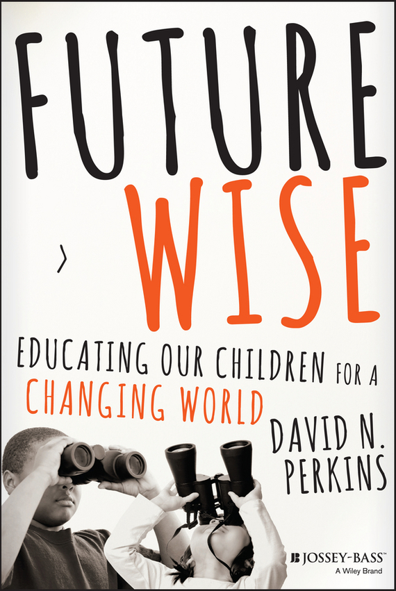 David  Perkins Future Wise. Educating Our Children for a Changing World