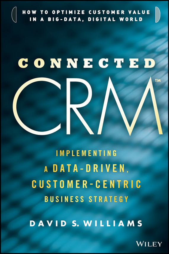 David Williams S. Connected CRM. Implementing a Data-Driven, Customer-Centric Business Strategy tony boobier analytics for insurance the real business of big data