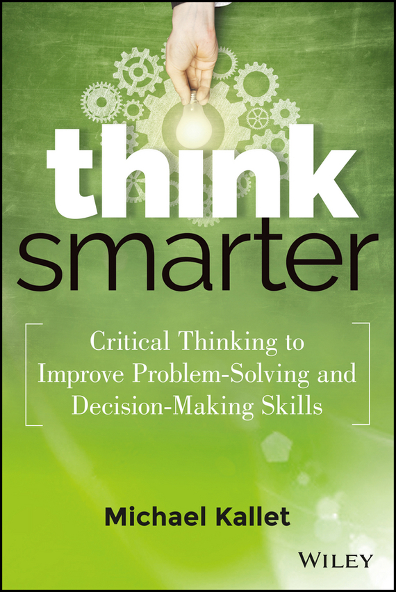 Michael  Kallet Think Smarter. Critical Thinking to Improve Problem-Solving and Decision-Making Skills smarter than you think how technology is changing our minds for the better