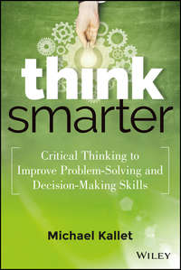 Michael  Kallet - Think Smarter. Critical Thinking to Improve Problem-Solving and Decision-Making Skills