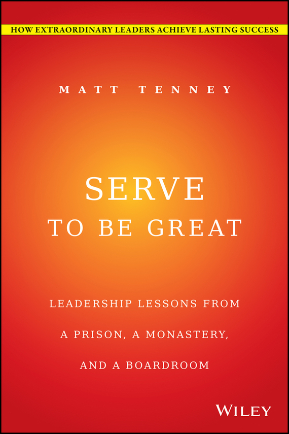 Jon Gordon Serve to Be Great. Leadership Lessons from a Prison, a Monastery, and a Boardroom