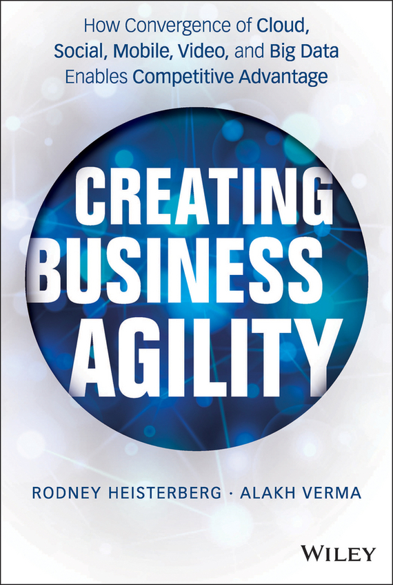 Rodney  Heisterberg Creating Business Agility. How Convergence of Cloud, Social, Mobile, Video, and Big Data Enables Competitive Advantage tony boobier analytics for insurance the real business of big data