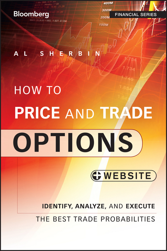 Al  Sherbin How to Price and Trade Options. Identify, Analyze, and Execute the Best Trade Probabilities, + Website pierino ursone how to calculate options prices and their greeks exploring the black scholes model from delta to vega