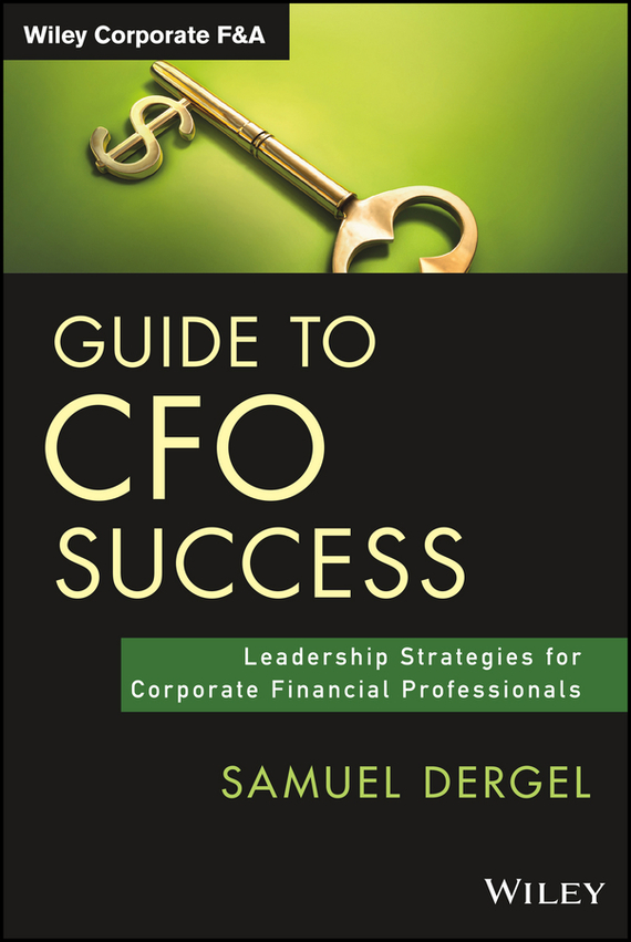 Samuel  Dergel Guide to CFO Success. Leadership Strategies for Corporate Financial Professionals nigel nicholson the i of leadership strategies for seeing being and doing