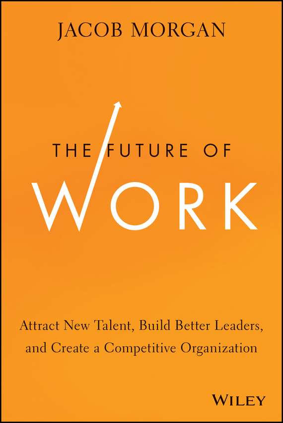 Jacob  Morgan The Future of Work. Attract New Talent, Build Better Leaders, and Create a Competitive Organization anastasia novykh predictions of the future and truth about the past and the present