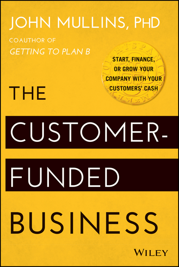 John  Mullins The Customer-Funded Business. Start, Finance, or Grow Your Company with Your Customers' Cash cheryl rickman the digital business start up workbook the ultimate step by step guide to succeeding online from start up to exit