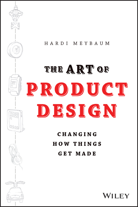 Hardi  Meybaum The Art of Product Design. Changing How Things Get Made madhavan ramanujam monetizing innovation how smart companies design the product around the price