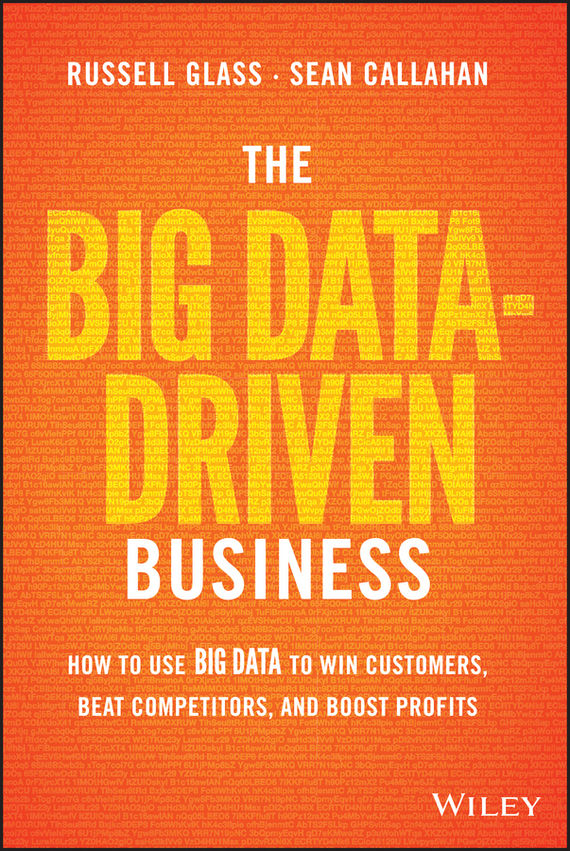 Sean Callahan The Big Data-Driven Business. How to Use Big Data to Win Customers, Beat Competitors, and Boost Profits ISBN: 9781118889848 stephen weiss l the big win learning from the legends to become a more successful investor