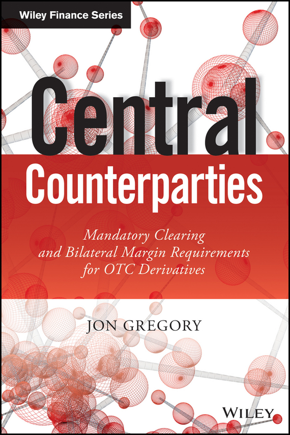 Jon  Gregory Central Counterparties. Mandatory Central Clearing and Initial Margin Requirements for OTC Derivatives moorad choudhry fixed income securities and derivatives handbook