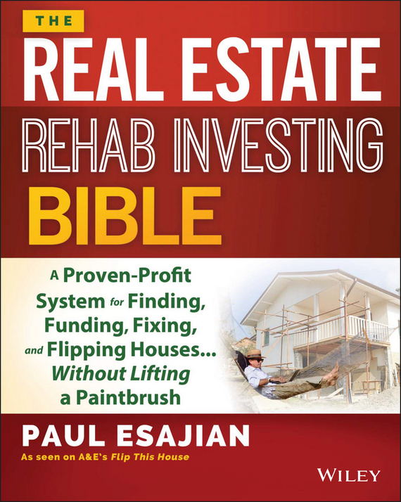 Paul Esajian The Real Estate Rehab Investing Bible. A Proven-Profit System for Finding, Funding, Fixing, and Flipping Houses...Without Lifting a Paintbrush than merrill the real estate wholesaling bible the fastest easiest way to get started in real estate investing