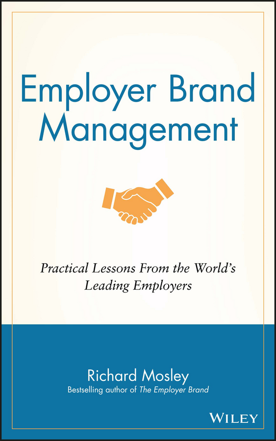 Richard Mosley Employer Brand Management. Practical Lessons from the World's Leading Employers