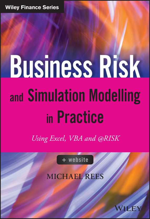 Michael Rees Business Risk and Simulation Modelling in Practice. Using Excel, VBA and @RISK ISBN: 9781118904039