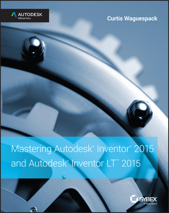 Curtis Waguespack Mastering Autodesk Inventor 2015 and Autodesk Inventor LT 2015. Autodesk Official Press