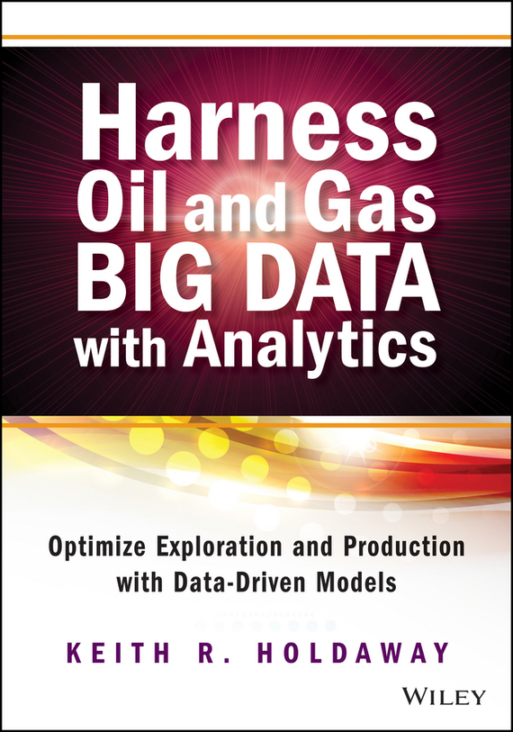 Keith Holdaway Harness Oil and Gas Big Data with Analytics. Optimize Exploration and Production with Data Driven Models estimating technically and economically recoverable unconventional gas