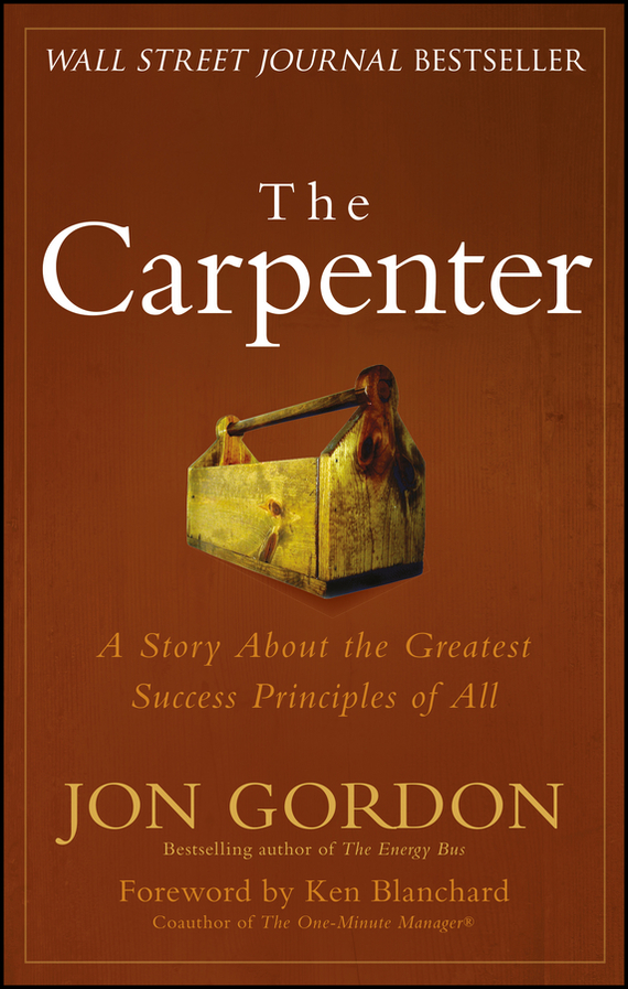 Ken Blanchard The Carpenter. A Story About the Greatest Success Strategies of All ISBN: 9781118915264 jon gordon the seed finding purpose and happiness in life and work