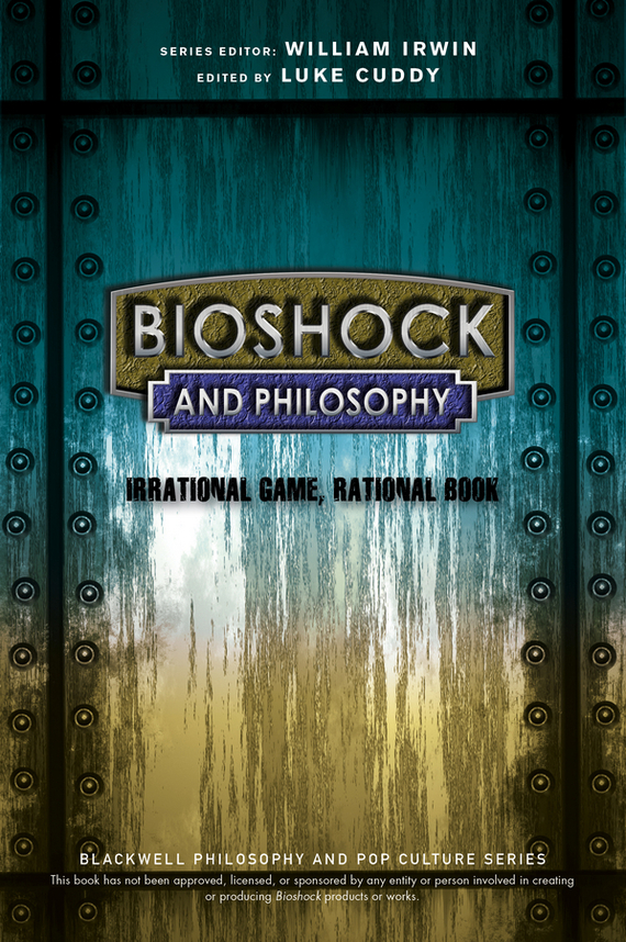 William  Irwin BioShock and Philosophy. Irrational Game, Rational Book