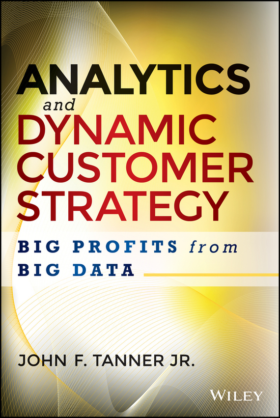 John Tanner F. Analytics and Dynamic Customer Strategy. Big Profits from Big Data bart baesens analytics in a big data world the essential guide to data science and its applications
