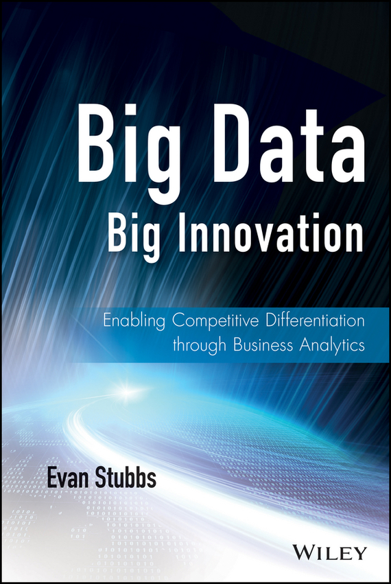 Evan  Stubbs Big Data, Big Innovation. Enabling Competitive Differentiation through Business Analytics bart baesens analytics in a big data world the essential guide to data science and its applications