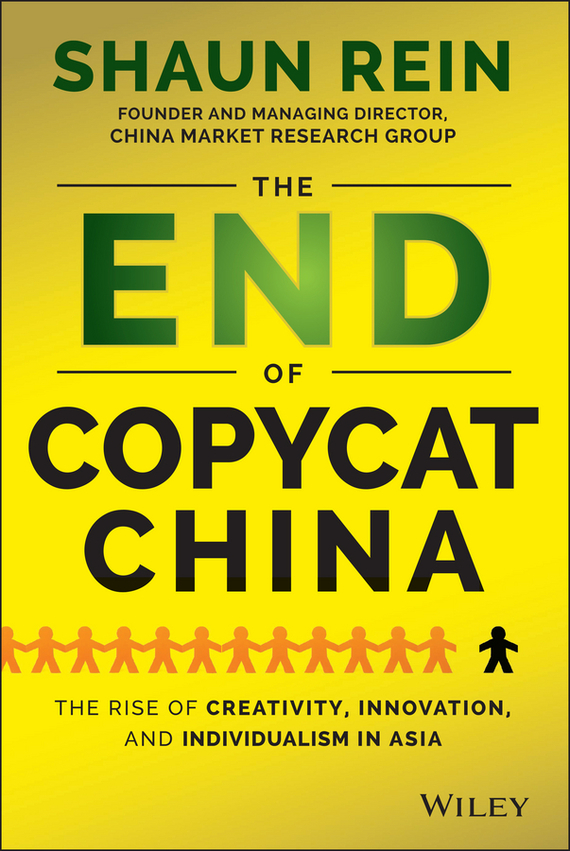 Shaun  Rein The End of Copycat China. The Rise of Creativity, Innovation, and Individualism in Asia duncan bruce the dream cafe lessons in the art of radical innovation