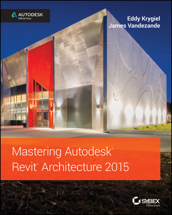 Eddy  Krygiel Mastering Autodesk Revit Architecture 2015. Autodesk Official Press managing the store