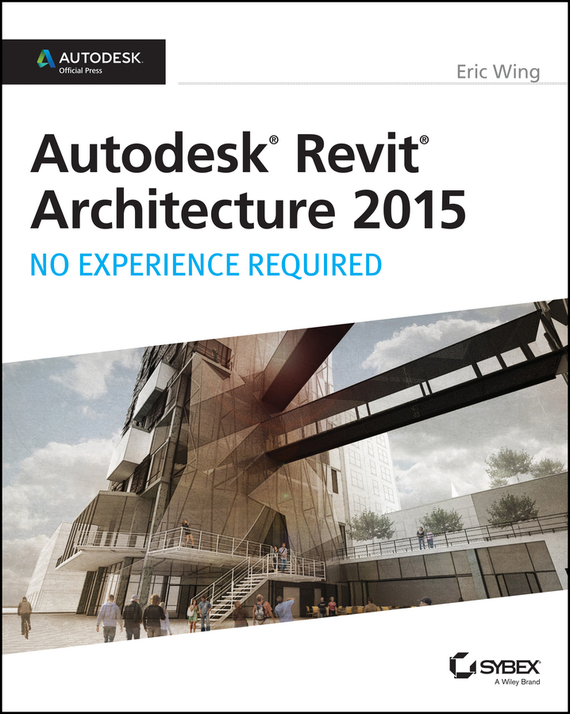 Eric  Wing Autodesk Revit Architecture 2015: No Experience Required. Autodesk Official Press test drive your dream job a step by step guide to finding and creating the work you love